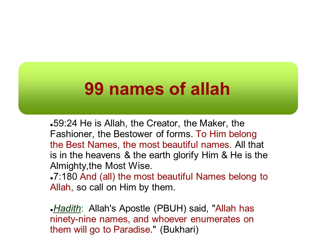 99 names of allah 59:24 He is Allah, the Creator, the Maker, the Fashioner, the Bestower of forms. To Him belong the Best Names, the most beautiful na