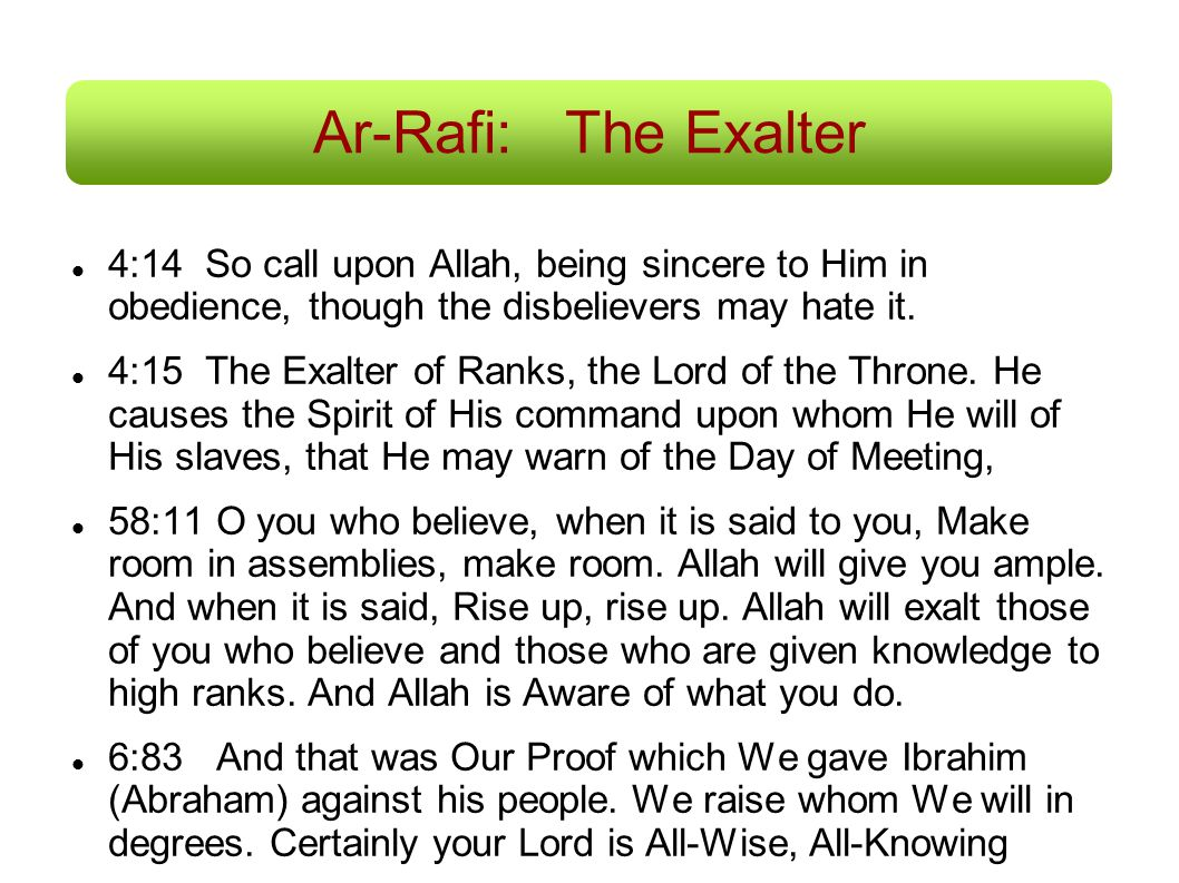 Ar-Rafi:The Exalter 4:14 So call upon Allah, being sincere to Him in obedience, though the disbelievers may hate it. 4:15 The Exalter of Ranks, the Lo