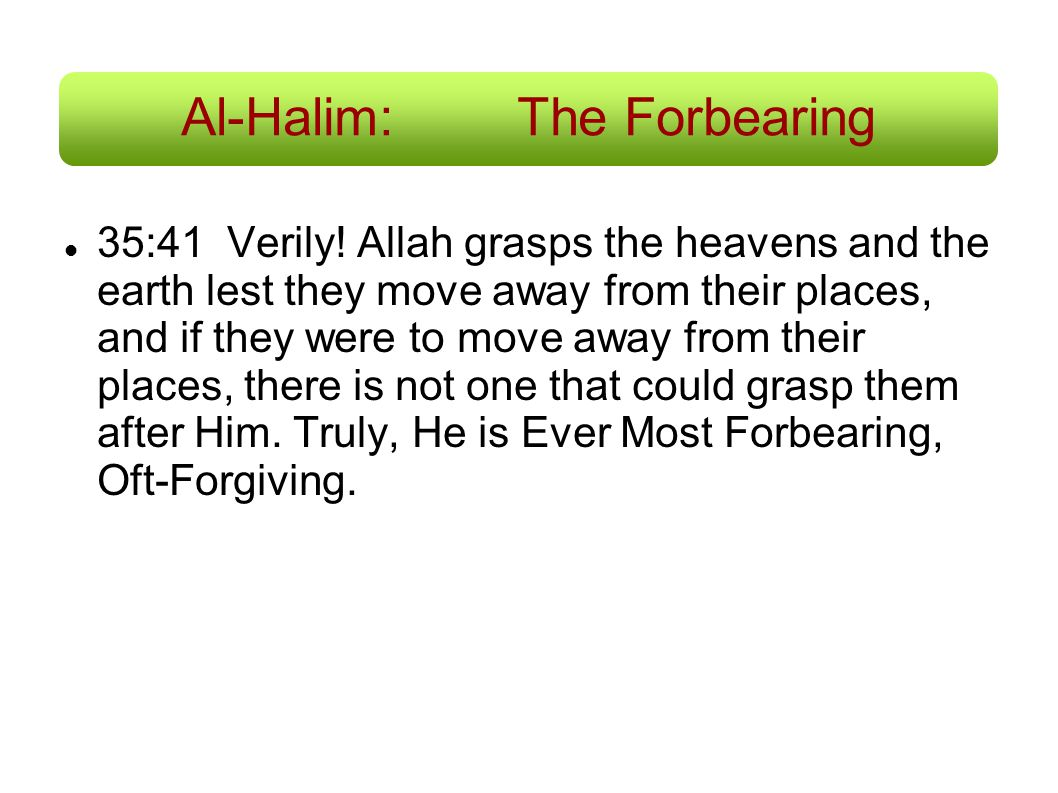 Al-Halim:The Forbearing 35:41 Verily! Allah grasps the heavens and the earth lest they move away from their places, and if they were to move away from