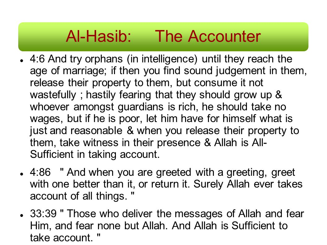 Al-Hasib:The Accounter 4:6 And try orphans (in intelligence) until they reach the age of marriage; if then you find sound judgement in them, release t