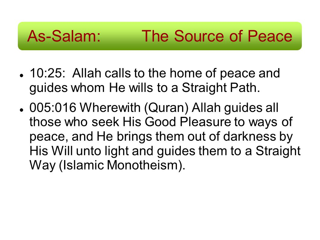 As-Salam:The Source of Peace 10:25: Allah calls to the home of peace and guides whom He wills to a Straight Path. 005:016 Wherewith (Quran) Allah guid