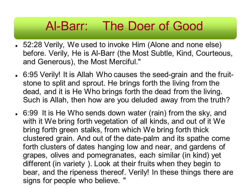 Al-Barr:The Doer of Good 52:28 Verily, We used to invoke Him (Alone and none else) before. Verily, He is Al-Barr (the Most Subtle, Kind, Courteous, an