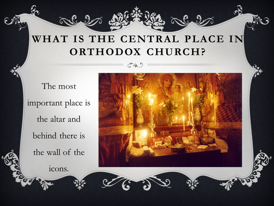 WHAT IS THE CENTRAL PLACE IN ORTHODOX CHURCH.