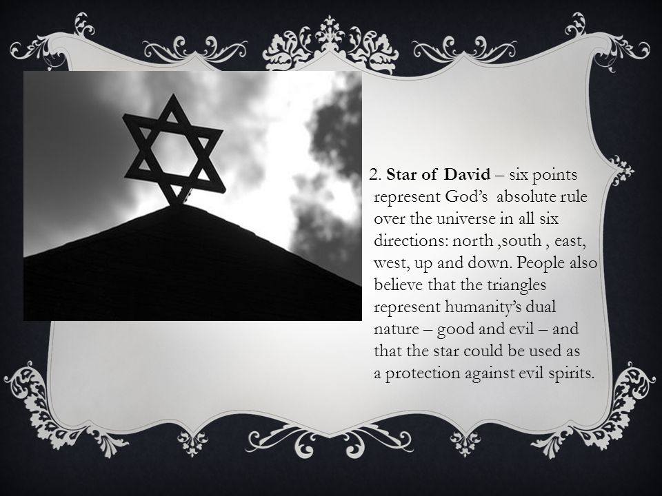 2. Star of David – six points represent God's absolute rule over the universe in all six directions: north,south, east, west, up and down. People also