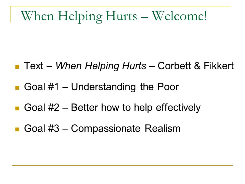 When Helping Hurts – Welcome! Text – When Helping Hurts – Corbett & Fikkert Goal #1 – Understanding the Poor Goal #2 – Better how to help effectively