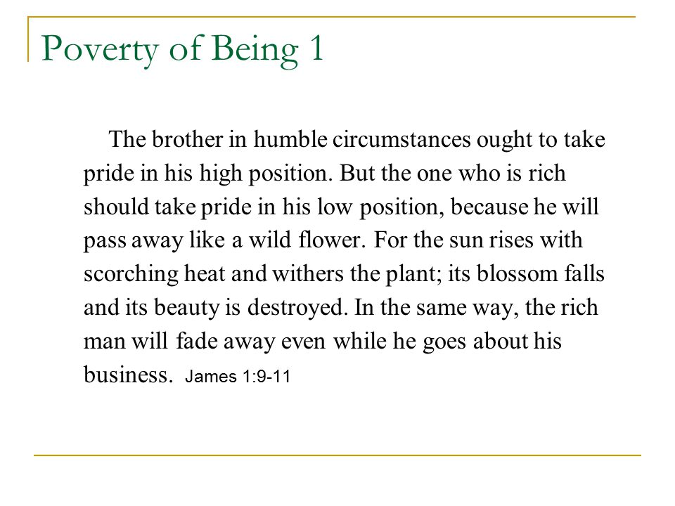 Poverty of Being 1 The brother in humble circumstances ought to take pride in his high position. But the one who is rich should take pride in his low