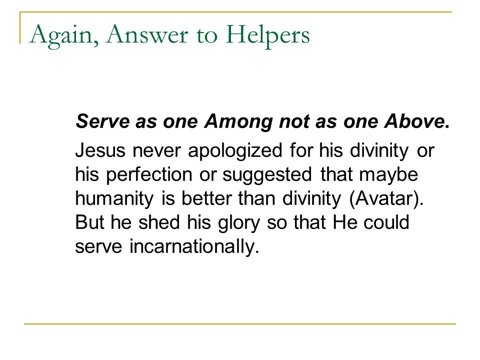 Again, Answer to Helpers Serve as one Among not as one Above. Jesus never apologized for his divinity or his perfection or suggested that maybe humani