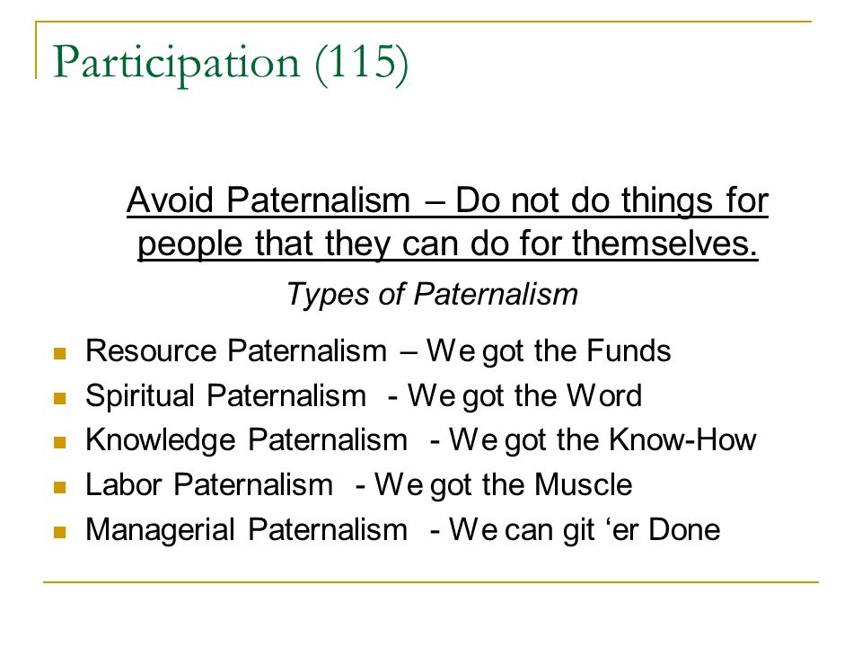 Participation (115) Avoid Paternalism – Do not do things for people that they can do for themselves. Types of Paternalism Resource Paternalism – We go