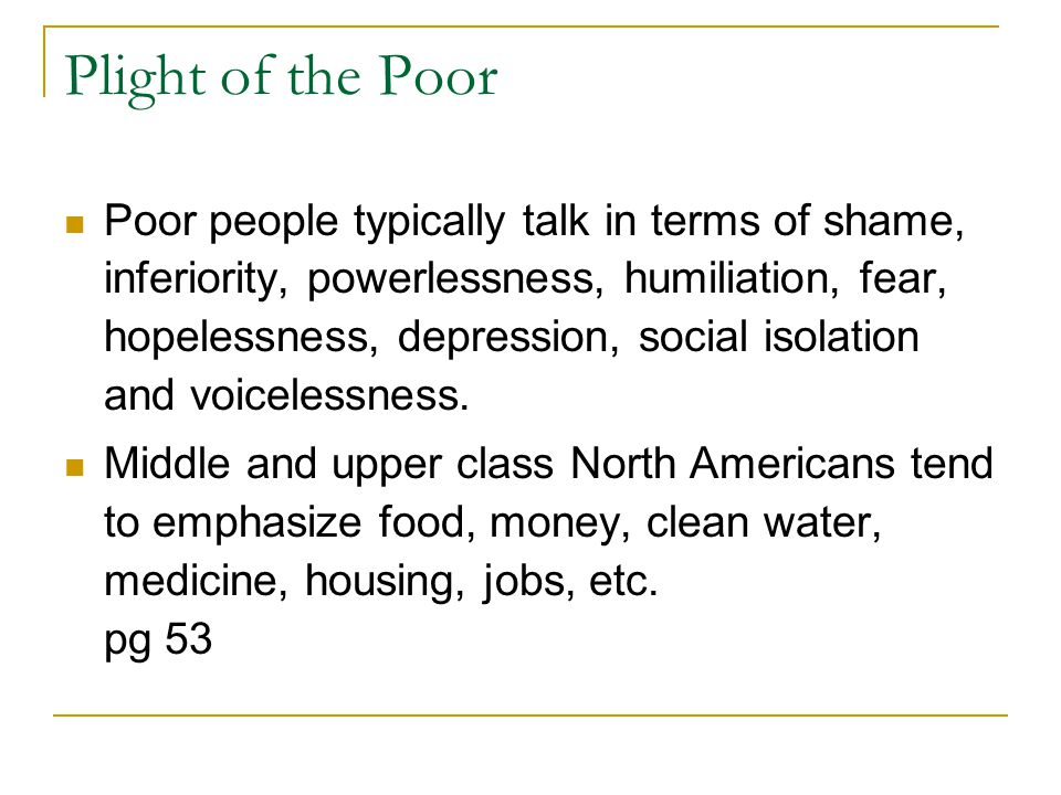 Plight of the Poor Poor people typically talk in terms of shame, inferiority, powerlessness, humiliation, fear, hopelessness, depression, social isola