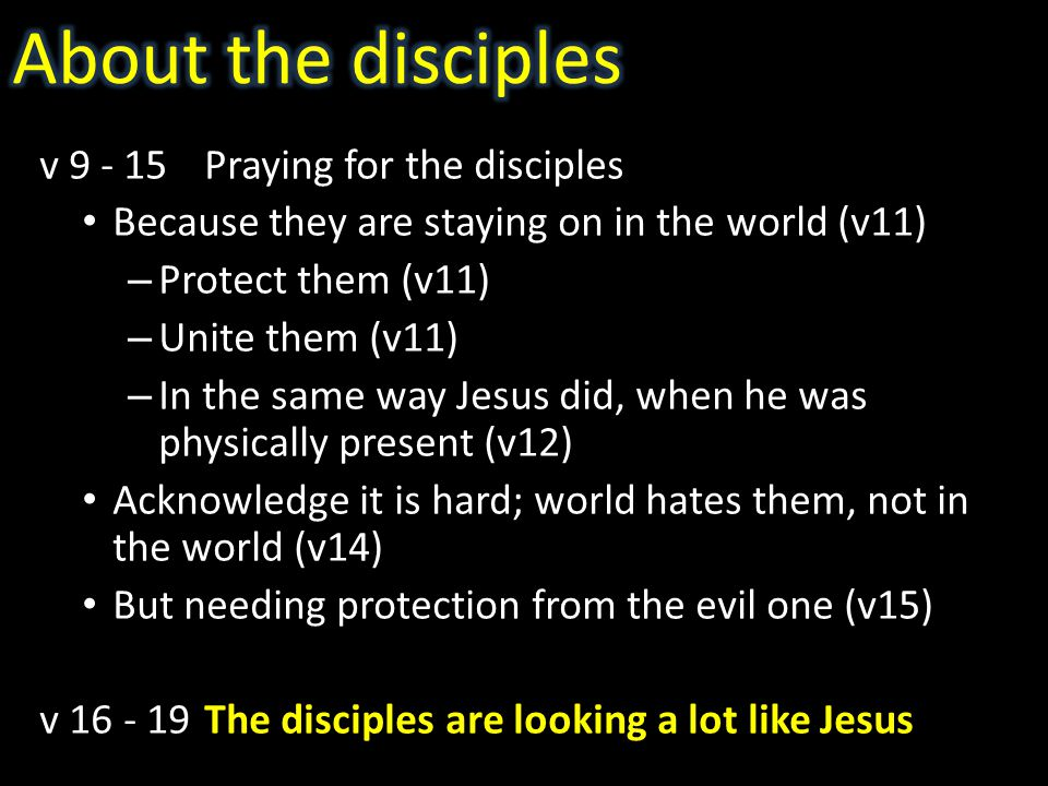 v 9 - 15Praying for the disciples Because they are staying on in the world (v11) – Protect them (v11) – Unite them (v11) – In the same way Jesus did, when he was physically present (v12) Acknowledge it is hard; world hates them, not in the world (v14) But needing protection from the evil one (v15) v 16 - 19The disciples are looking a lot like Jesus