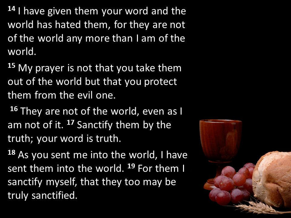 14 I have given them your word and the world has hated them, for they are not of the world any more than I am of the world.