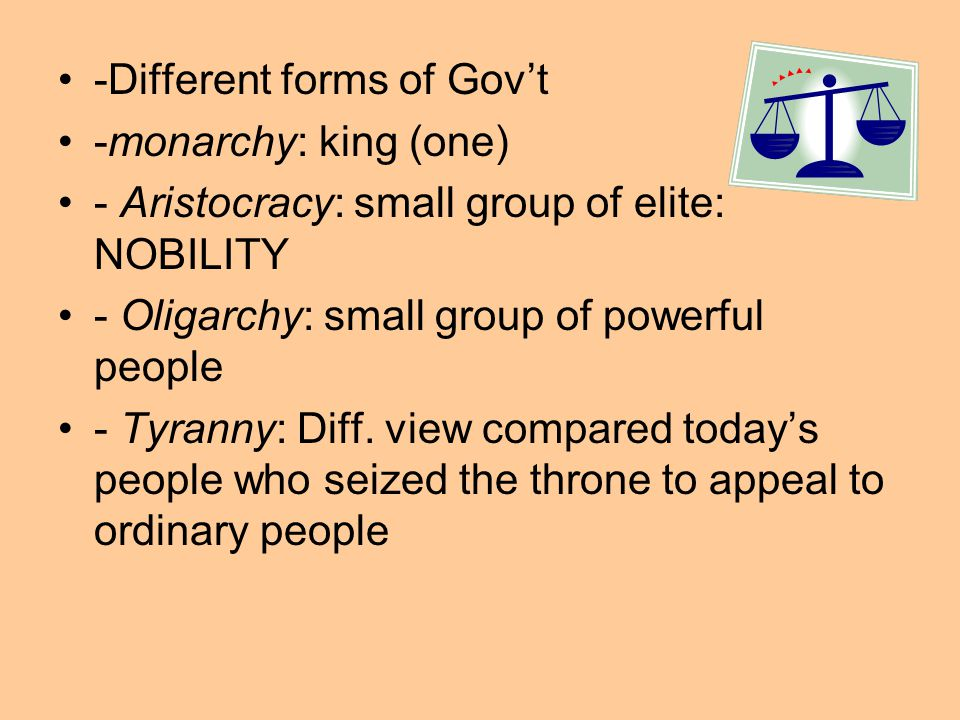 -Different forms of Gov't -monarchy: king (one) - Aristocracy: small group of elite: NOBILITY - Oligarchy: small group of powerful people - Tyranny: Diff.
