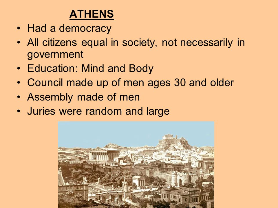 ATHENS Had a democracy All citizens equal in society, not necessarily in government Education: Mind and Body Council made up of men ages 30 and older Assembly made of men Juries were random and large