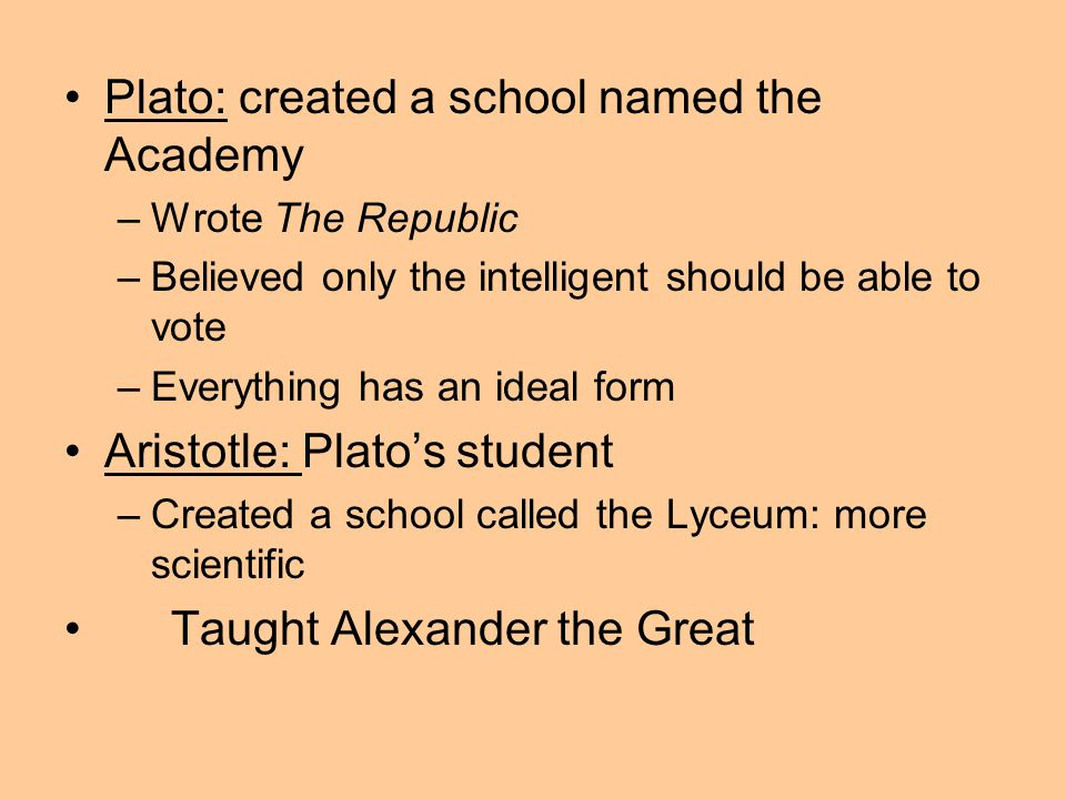 Plato: created a school named the Academy –Wrote The Republic –Believed only the intelligent should be able to vote –Everything has an ideal form Aristotle: Plato's student –Created a school called the Lyceum: more scientific Taught Alexander the Great