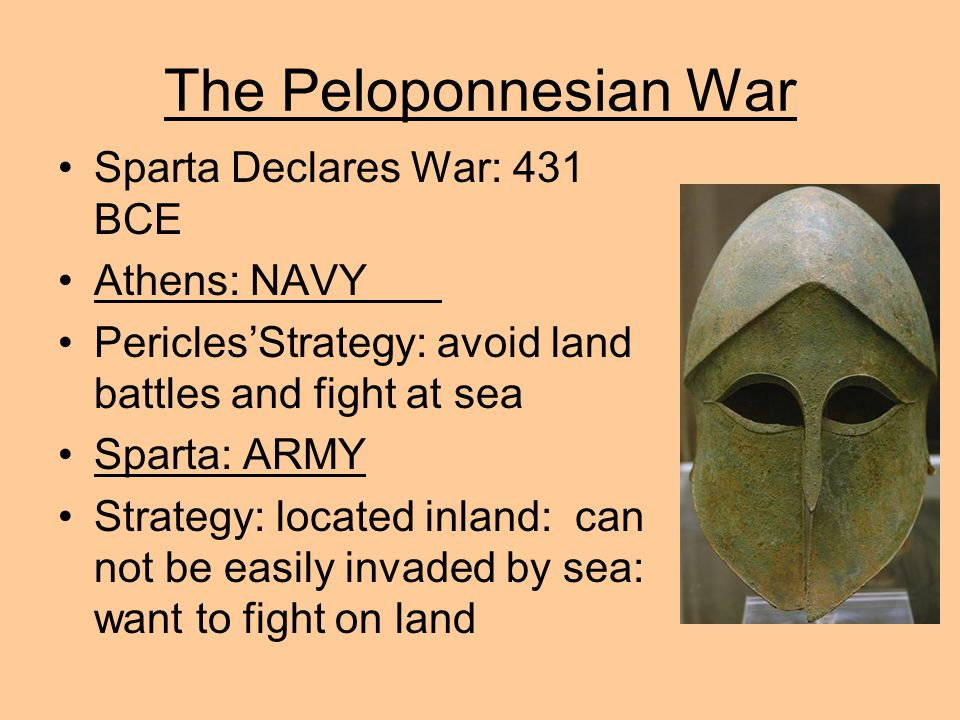 The Peloponnesian War Sparta Declares War: 431 BCE Athens: NAVY Pericles'Strategy: avoid land battles and fight at sea Sparta: ARMY Strategy: located inland: can not be easily invaded by sea: want to fight on land