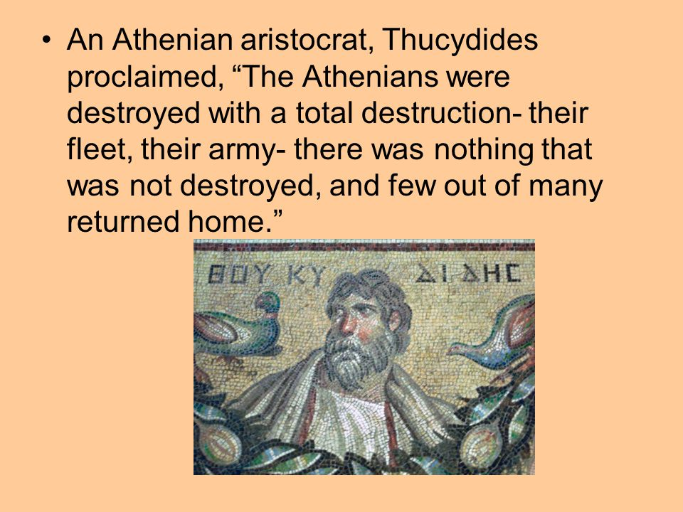 An Athenian aristocrat, Thucydides proclaimed, The Athenians were destroyed with a total destruction- their fleet, their army- there was nothing that was not destroyed, and few out of many returned home.