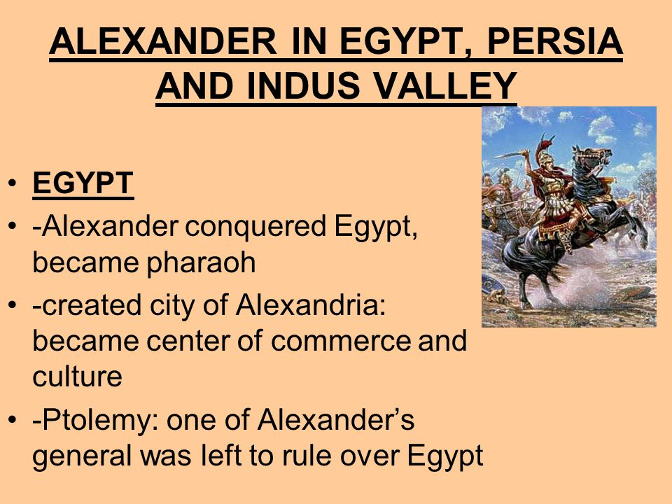 ALEXANDER IN EGYPT, PERSIA AND INDUS VALLEY EGYPT -Alexander conquered Egypt, became pharaoh -created city of Alexandria: became center of commerce and culture -Ptolemy: one of Alexander's general was left to rule over Egypt