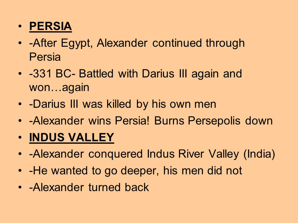 PERSIA -After Egypt, Alexander continued through Persia -331 BC- Battled with Darius III again and won…again -Darius III was killed by his own men -Alexander wins Persia.