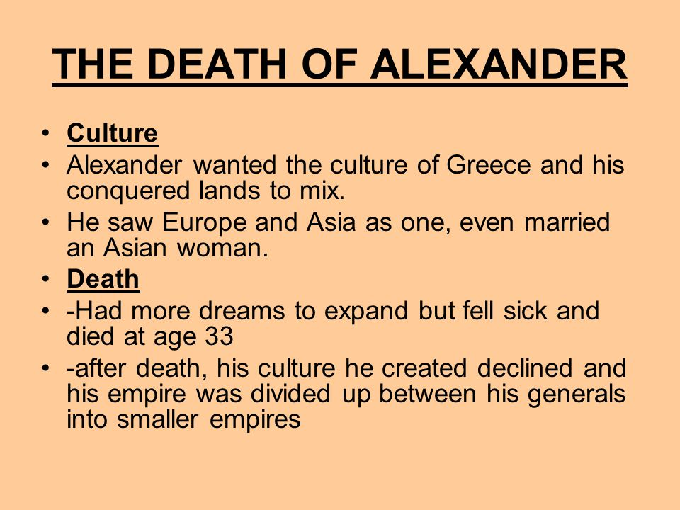 THE DEATH OF ALEXANDER Culture Alexander wanted the culture of Greece and his conquered lands to mix.