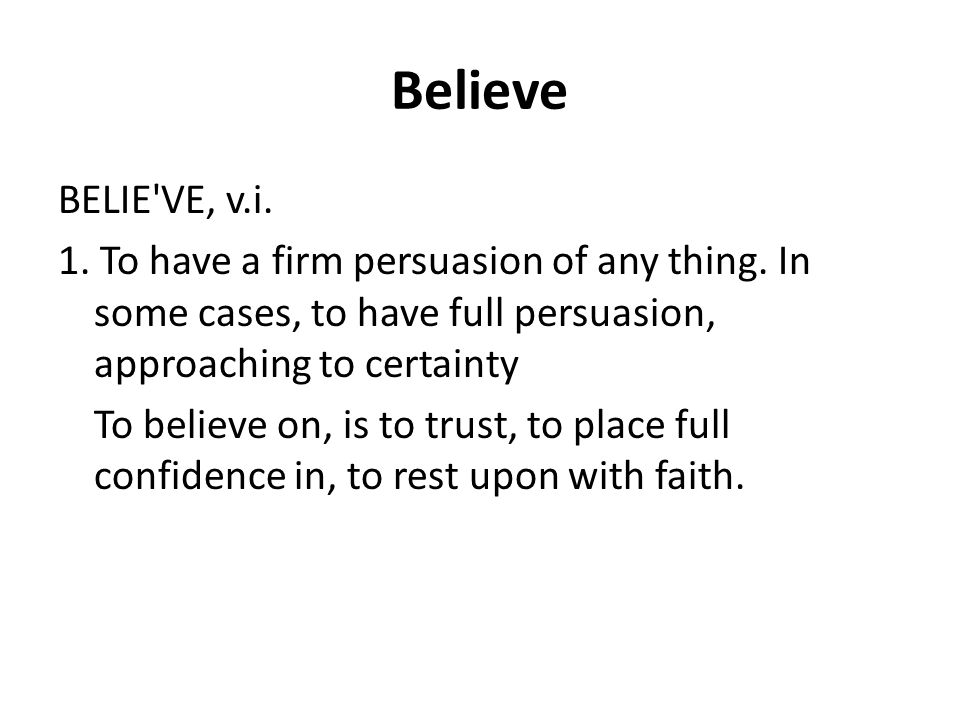 Believe BELIE VE, v.i. 1. To have a firm persuasion of any thing.