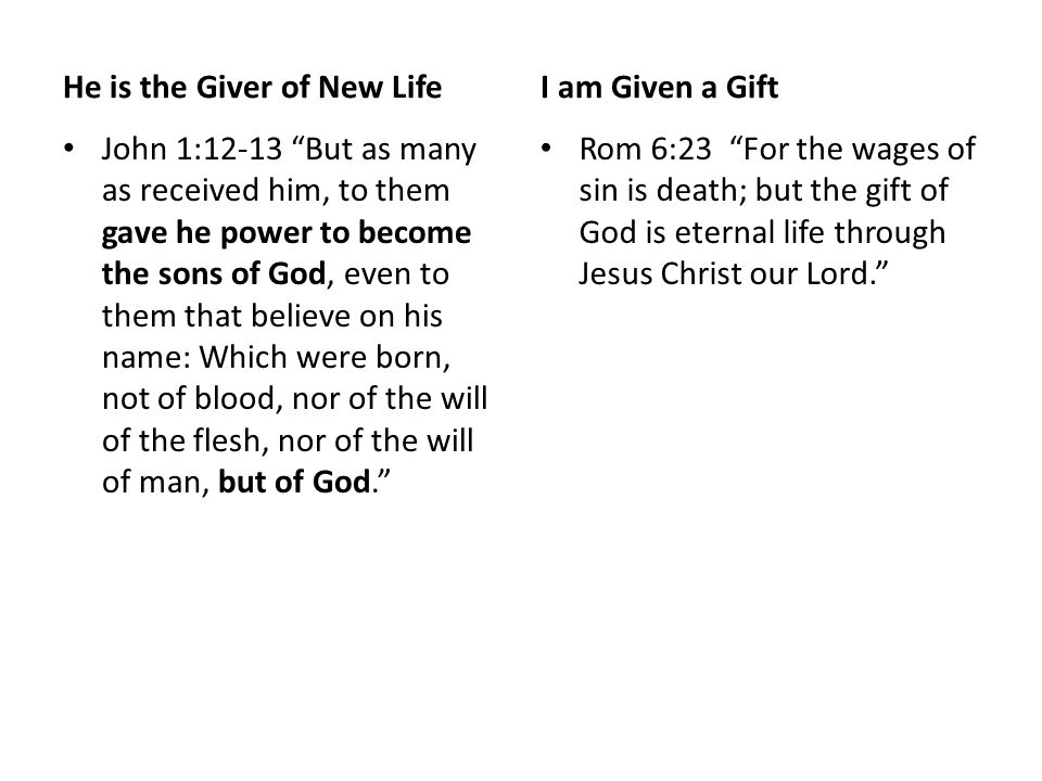 He is the Giver of New Life John 1:12-13 But as many as received him, to them gave he power to become the sons of God, even to them that believe on his name: Which were born, not of blood, nor of the will of the flesh, nor of the will of man, but of God. I am Given a Gift Rom 6:23 For the wages of sin is death; but the gift of God is eternal life through Jesus Christ our Lord.