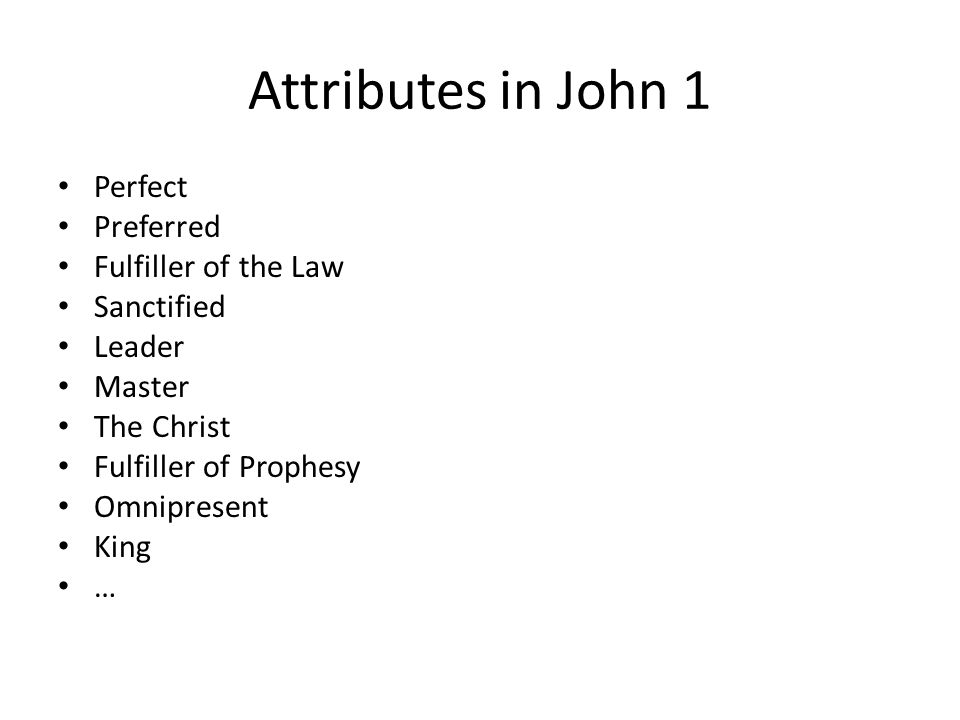 Attributes in John 1 Perfect Preferred Fulfiller of the Law Sanctified Leader Master The Christ Fulfiller of Prophesy Omnipresent King …