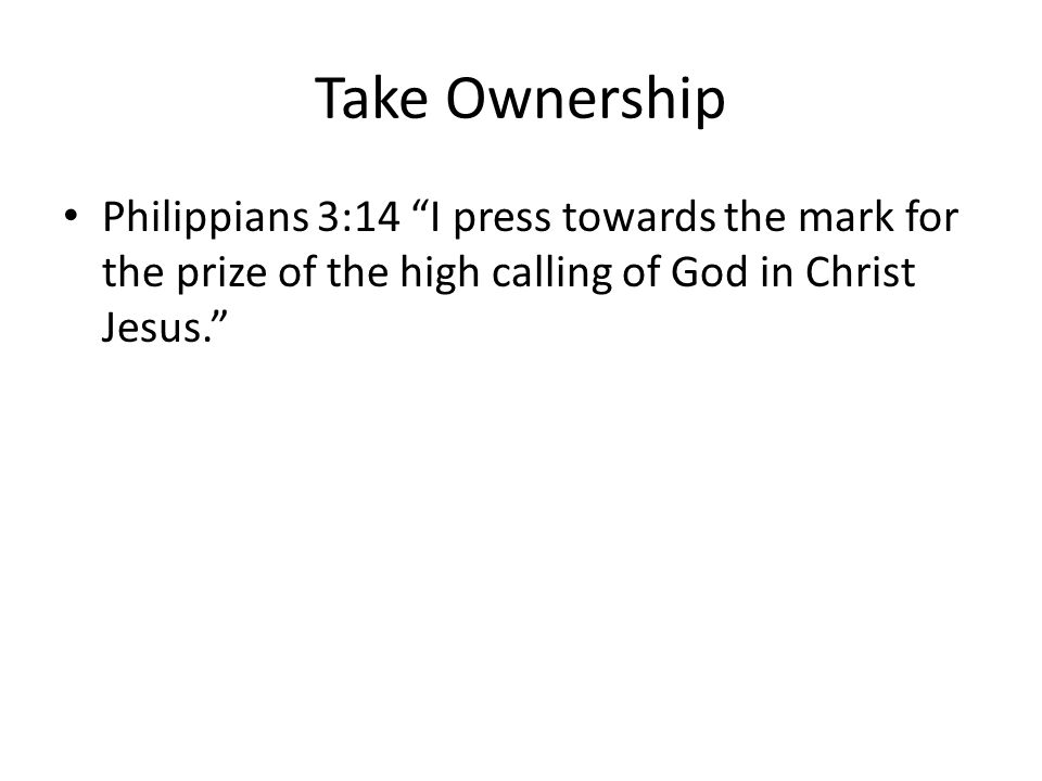 Take Ownership Philippians 3:14 I press towards the mark for the prize of the high calling of God in Christ Jesus.