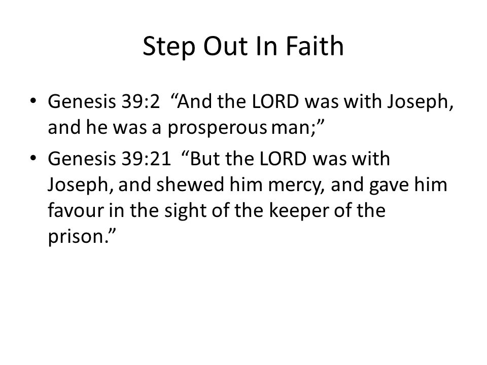 Step Out In Faith Genesis 39:2 And the LORD was with Joseph, and he was a prosperous man; Genesis 39:21 But the LORD was with Joseph, and shewed him mercy, and gave him favour in the sight of the keeper of the prison.