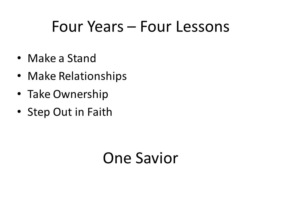 Four Years – Four Lessons Make a Stand Make Relationships Take Ownership Step Out in Faith One Savior