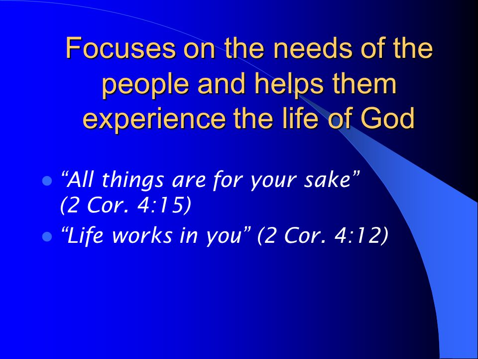 Focuses on the needs of the people and helps them experience the life of God All things are for your sake (2 Cor.