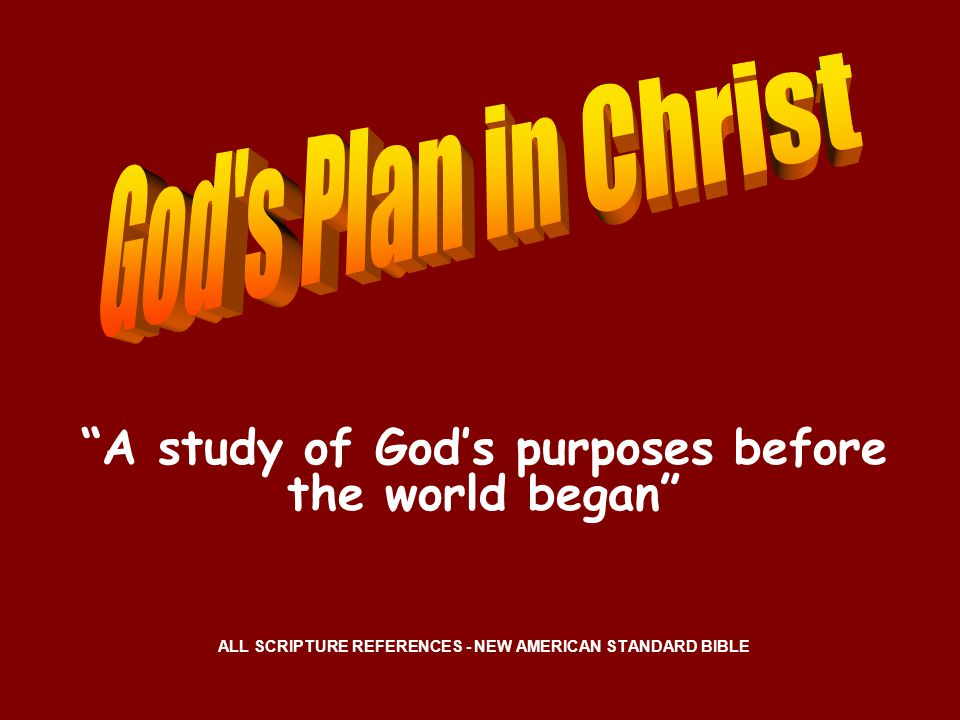 A study of God's purposes before the world began ALL SCRIPTURE REFERENCES - NEW AMERICAN STANDARD BIBLE