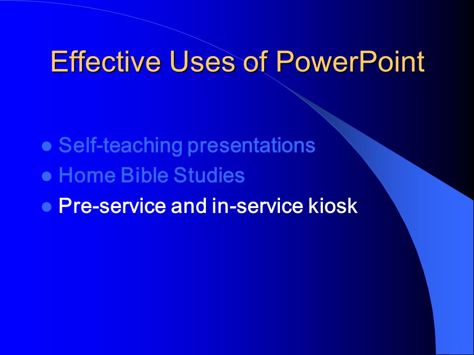 Effective Uses of PowerPoint Self-teaching presentations Home Bible Studies Pre-service and in-service kiosk