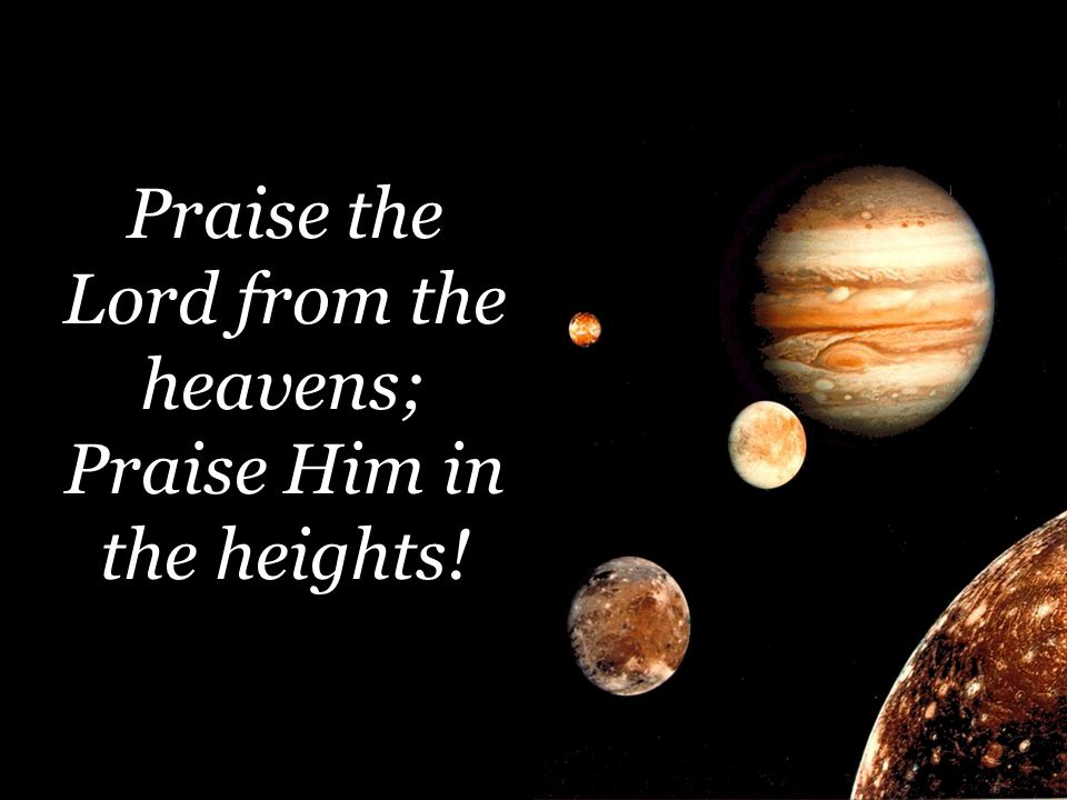 Praise the Lord from the heavens; Praise Him in the heights!