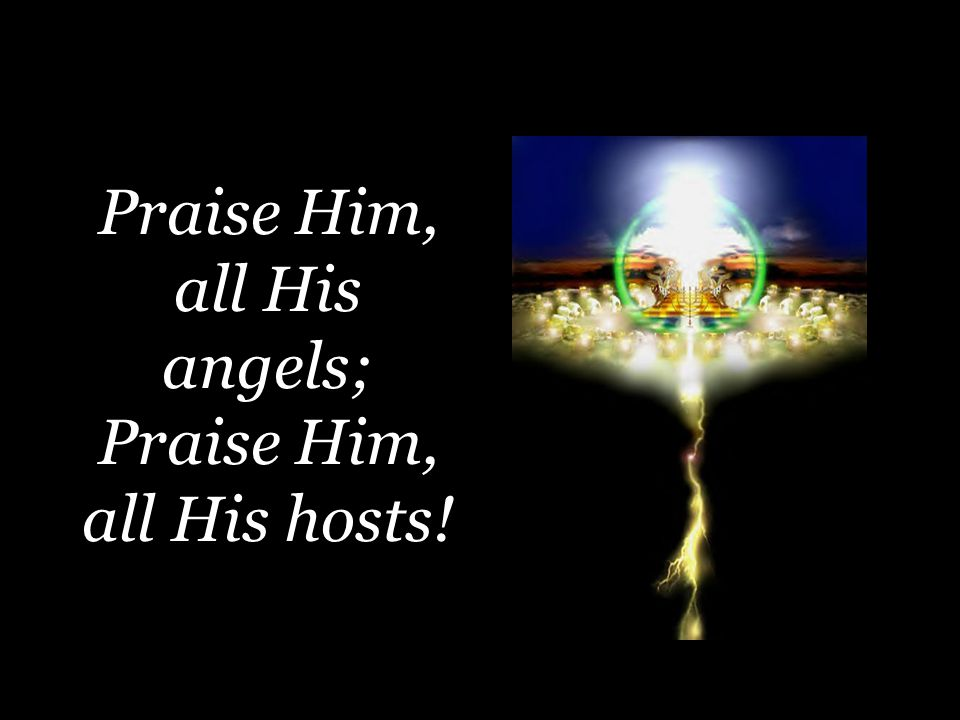 Praise Him, all His angels; Praise Him, all His hosts!