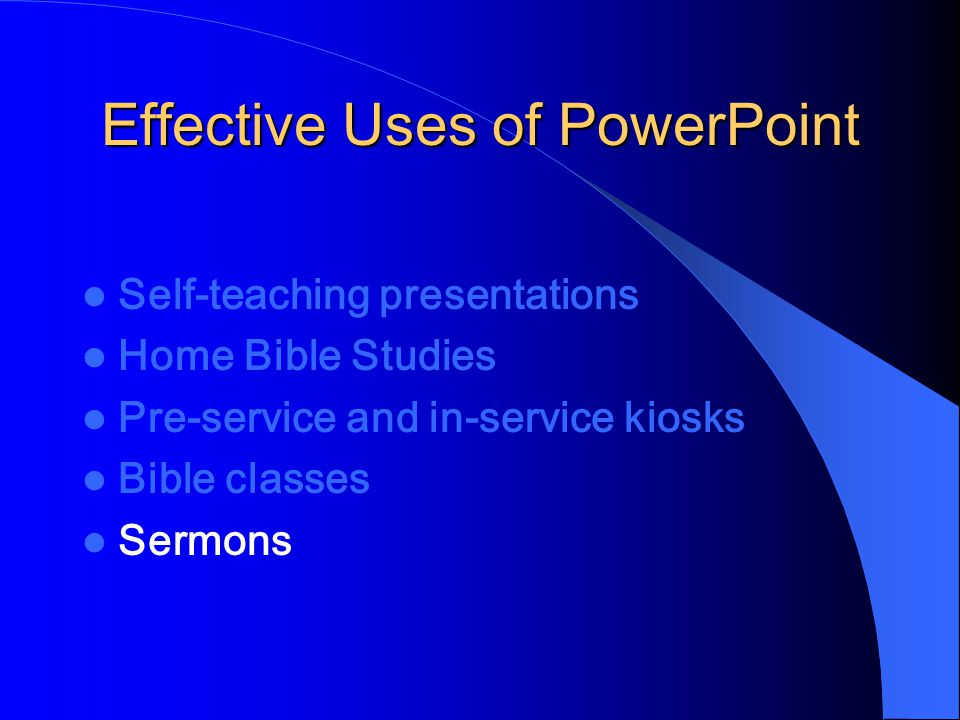 Effective Uses of PowerPoint Self-teaching presentations Home Bible Studies Pre-service and in-service kiosks Bible classes Sermons