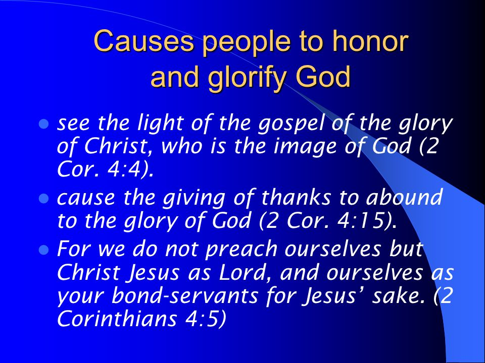 Causes people to honor and glorify God see the light of the gospel of the glory of Christ, who is the image of God (2 Cor.