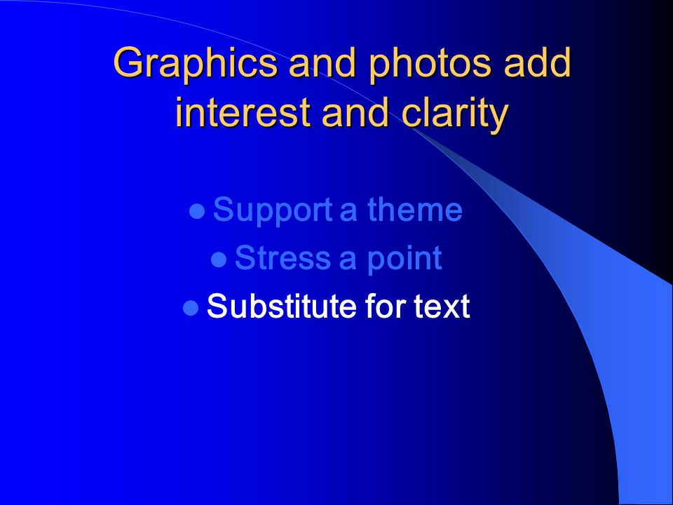Graphics and photos add interest and clarity Support a theme Stress a point Substitute for text