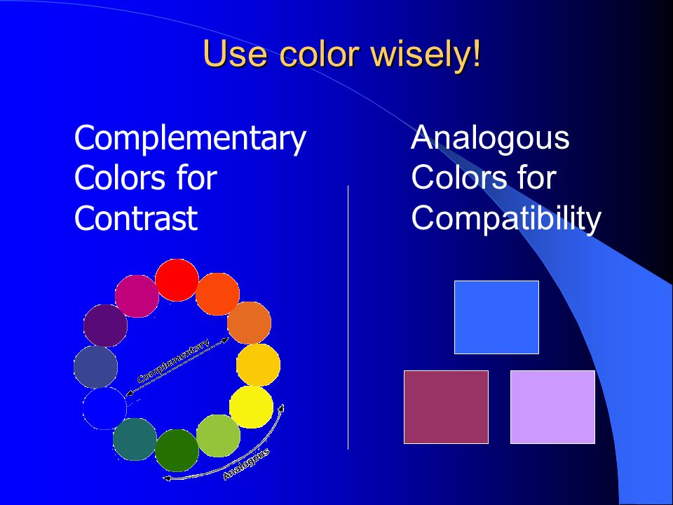Use color wisely! Analogous Colors for Compatibility Complementary Colors for Contrast