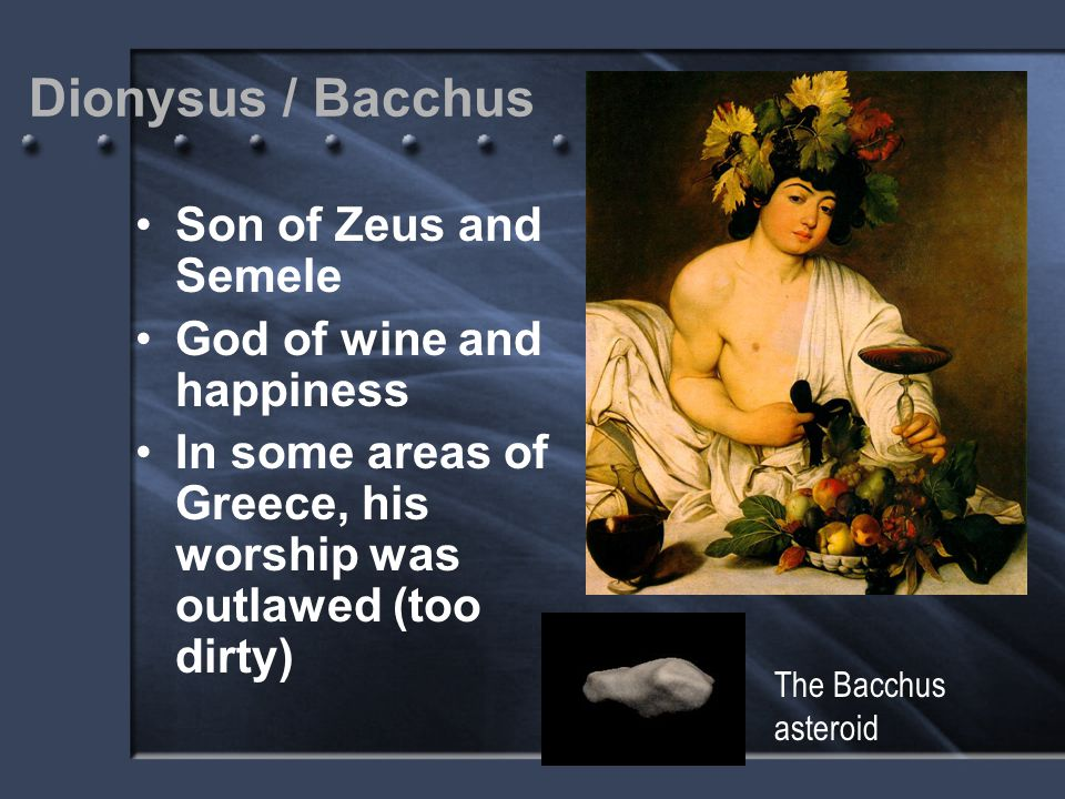 Dionysus / Bacchus Son of Zeus and Semele God of wine and happiness In some areas of Greece, his worship was outlawed (too dirty) The Bacchus asteroid