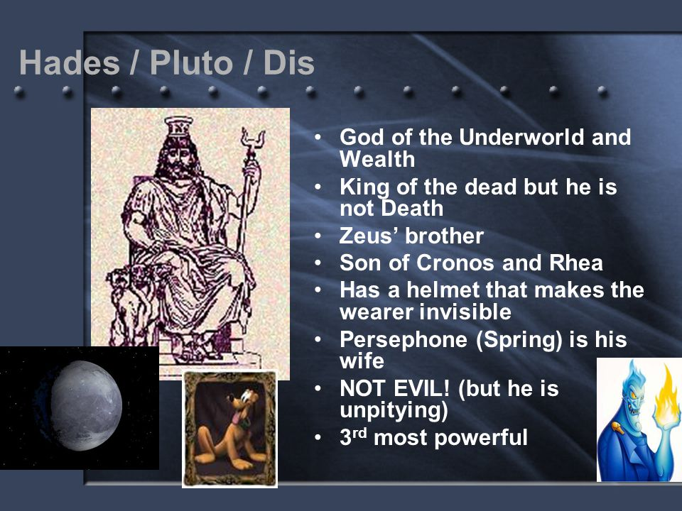 Hades / Pluto / Dis God of the Underworld and Wealth King of the dead but he is not Death Zeus' brother Son of Cronos and Rhea Has a helmet that makes