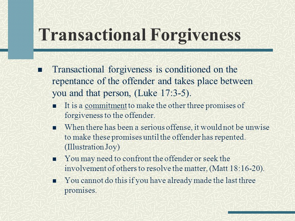 Transactional Forgiveness Transactional forgiveness is conditioned on the repentance of the offender and takes place between you and that person, (Luke 17:3-5).