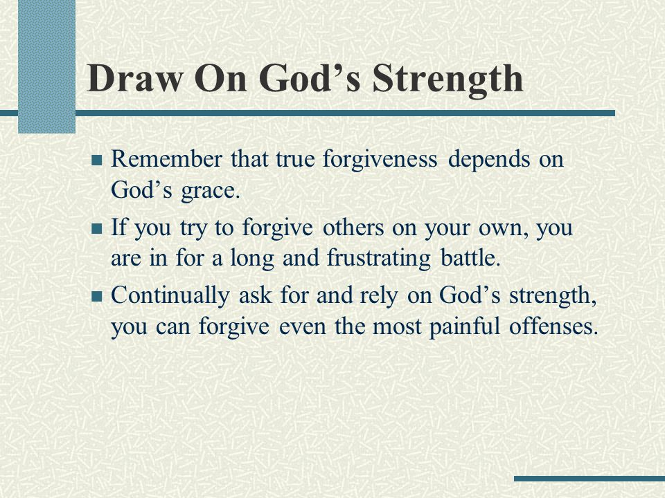 Draw On God's Strength Remember that true forgiveness depends on God's grace.