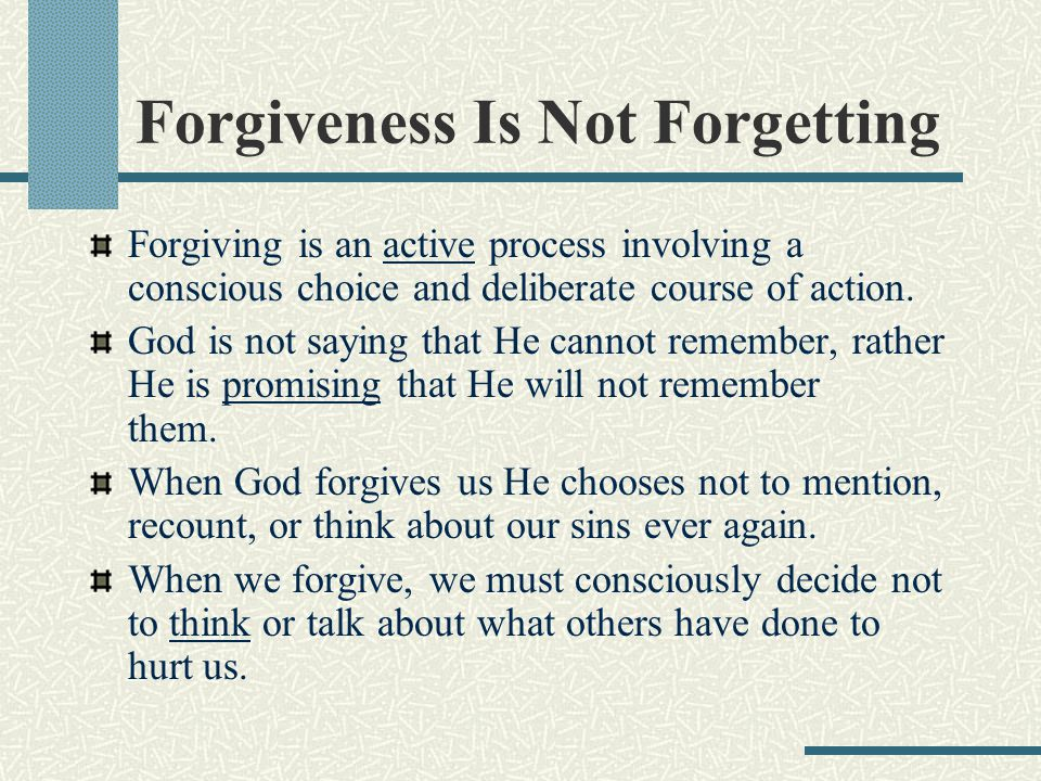 Forgiveness Is Not Forgetting Forgiving is an active process involving a conscious choice and deliberate course of action.