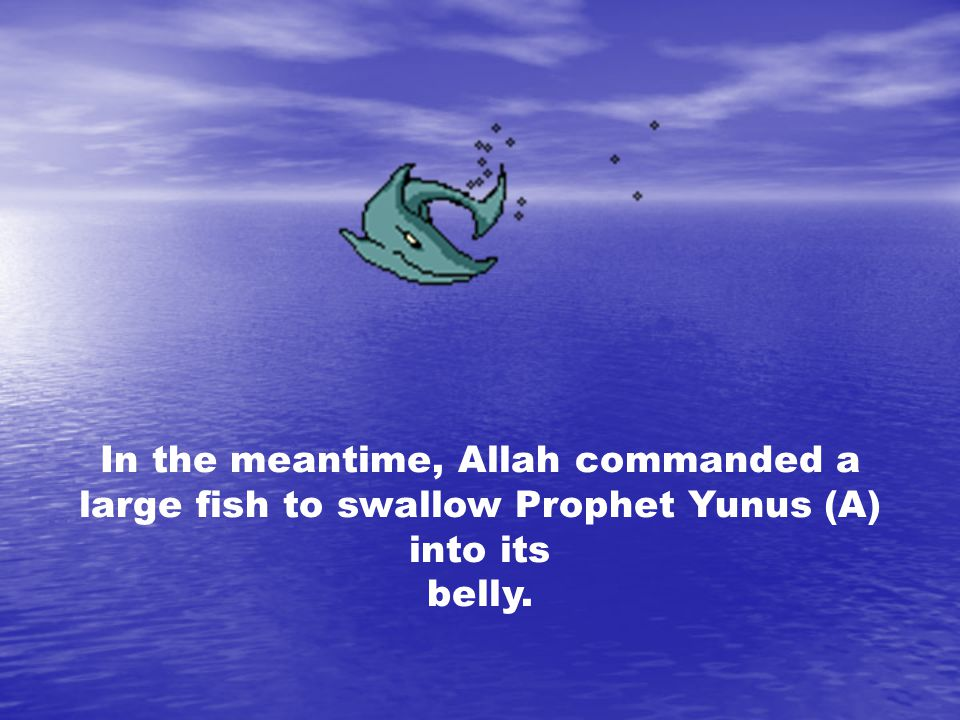 In the meantime, Allah commanded a large fish to swallow Prophet Yunus (A) into its belly.