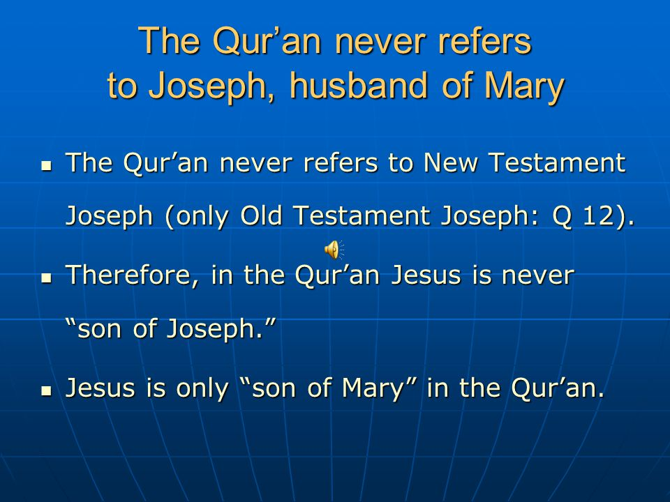The Qur'an never refers to Joseph, husband of Mary The Qur'an never refers to New Testament Joseph (only Old Testament Joseph: Q 12). The Qur'an never