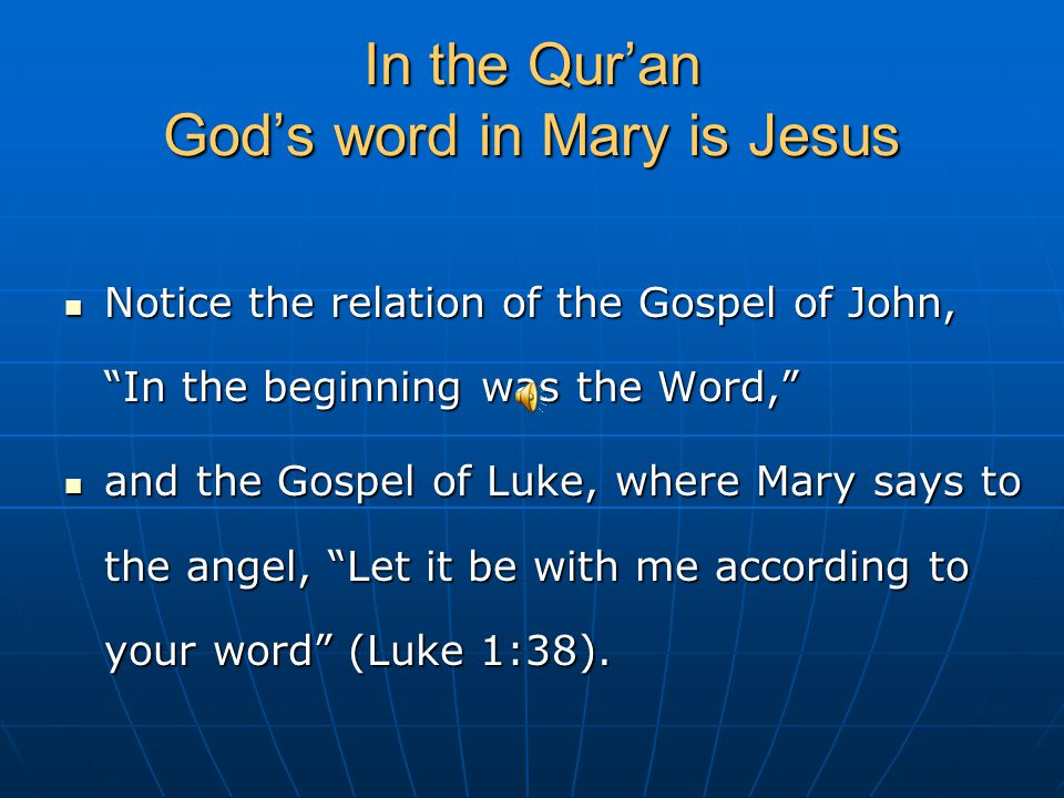 In the Qur'an God's word in Mary is Jesus Notice the relation of the Gospel of John, In the beginning was the Word, Notice the relation of the Gospel of John, In the beginning was the Word, and the Gospel of Luke, where Mary says to the angel, Let it be with me according to your word (Luke 1:38).