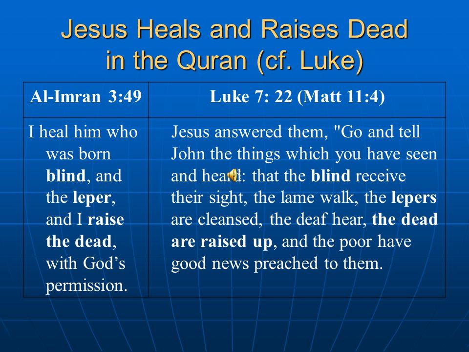 Jesus Heals and Raises Dead in the Quran (cf. Luke) Al-Imran 3:49Luke 7: 22 (Matt 11:4) I heal him who was born blind, and the leper, and I raise the