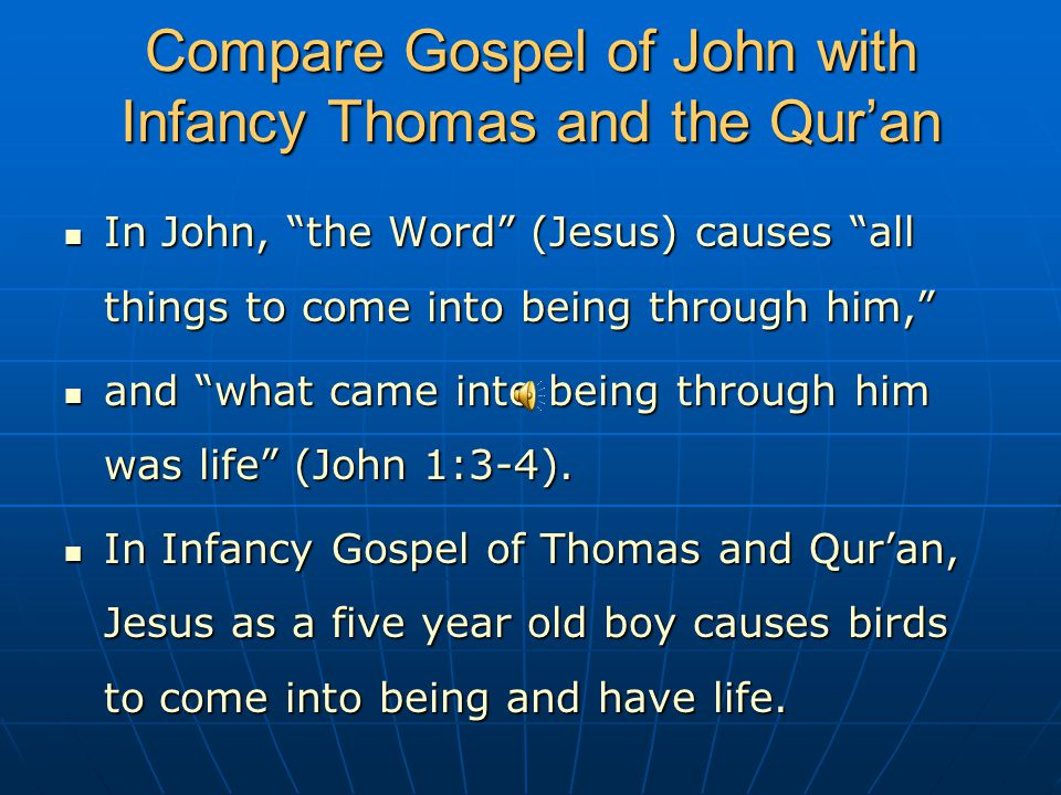 Compare Gospel of John with Infancy Thomas and the Qur'an In John, the Word (Jesus) causes all things to come into being through him, In John, the Word (Jesus) causes all things to come into being through him, and what came into being through him was life (John 1:3-4).