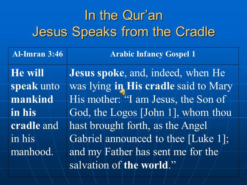 In the Qur'an Jesus Speaks from the Cradle Al-Imran 3:46Arabic Infancy Gospel 1 He will speak unto mankind in his cradle and in his manhood. Jesus spo
