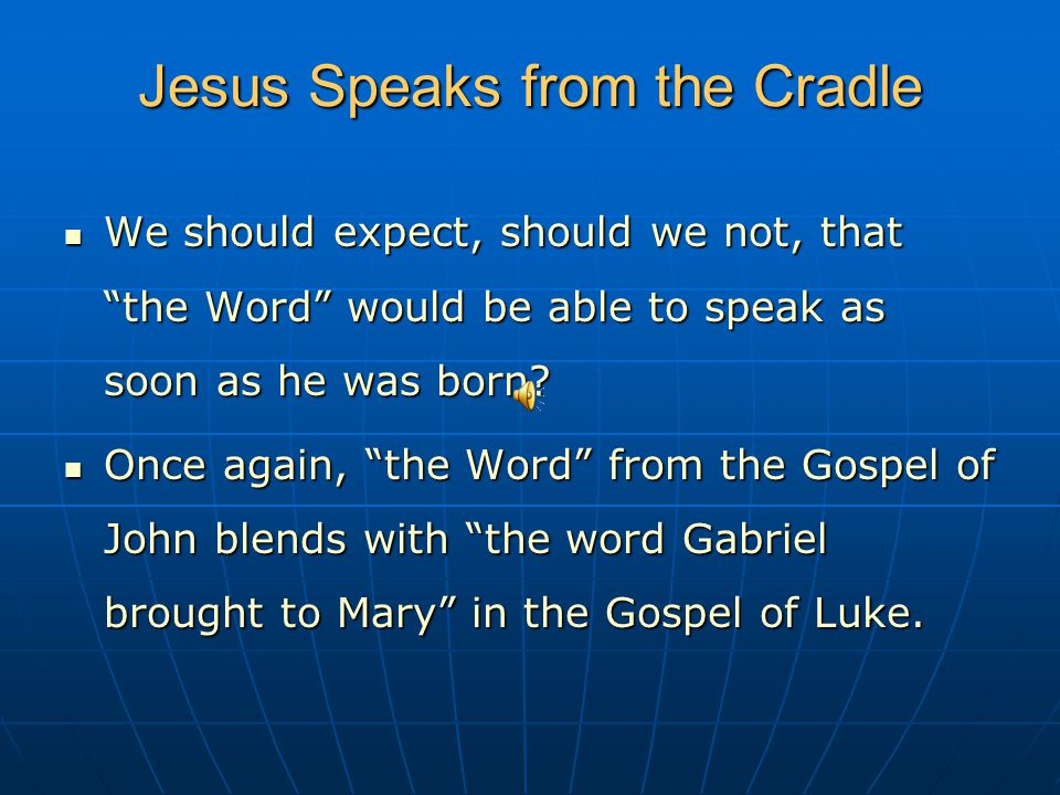 Jesus Speaks from the Cradle We should expect, should we not, that the Word would be able to speak as soon as he was born.